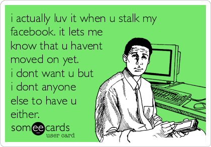 i actually luv it when u stalk my facebook. it lets me know that u havent moved on yet. i dont want u but i dont anyone else to have u either.