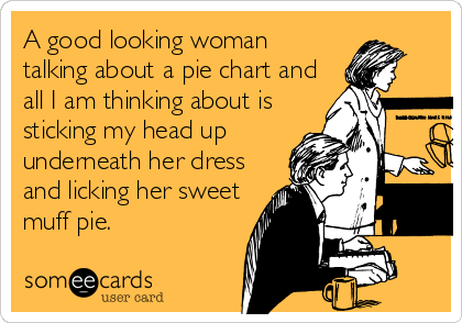 A good looking woman talking about a pie chart and all I am thinking about is sticking my head up underneath her dress and licking her sweet muff pie.