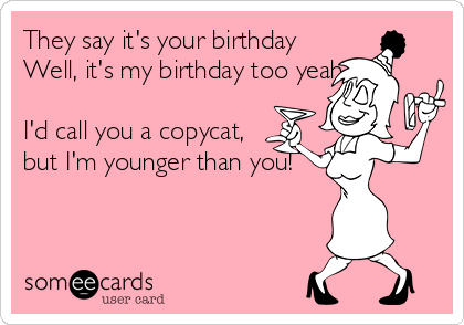 They say it's your birthday Well, it's my birthday too yeah  I'd call you a copycat,  but I'm younger than you!