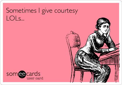 Sometimes I give courtesy LOLs...