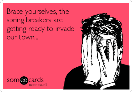 Brace yourselves, the spring breakers are getting ready to invade our town....