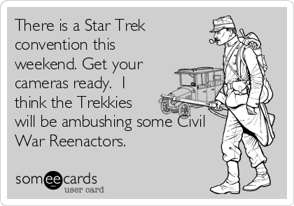 There is a Star Trek convention this weekend. Get your cameras ready.  I think the Trekkies will be ambushing some Civil War Reenactors.