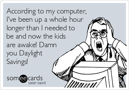 According to my computer, I've been up a whole hour longer than I needed to be and now the kids are awake! Damn you Daylight Savings!