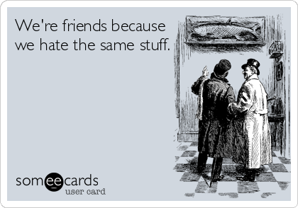 We're friends because we hate the same stuff.