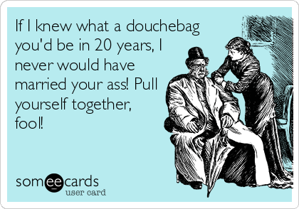 If I knew what a douchebag you'd be in 20 years, I never would have married your ass! Pull yourself together, fool!