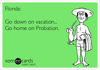 Florida:    Go down on vacation... Go home on Probation.