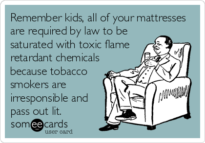 Remember kids, all of your mattresses are required by law to be saturated with toxic flame retardant chemicals because tobacco smokers are irresponsible and pass out lit.
