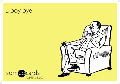 ....boy bye