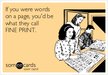 If you were words  on a page, you'd be what they call FINE PRINT.