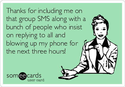 Thanks for including me on that group SMS along with a bunch of people who insist on replying to all and blowing up my phone for the next three hours!