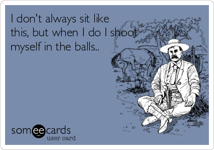 I don't always sit like this, but when I do I shoot myself in the balls..