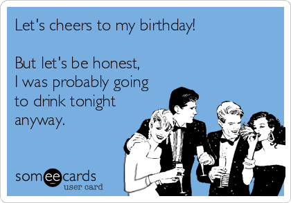 Let's cheers to my birthday!  But let's be honest, I was probably going to drink tonight anyway.