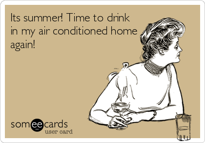Its summer! Time to drink in my air conditioned home again!