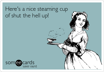 Here's a nice steaming cup of shut the hell up!