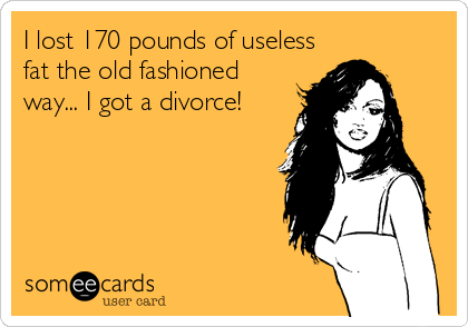 I lost 170 pounds of useless fat the old fashioned way... I got a divorce!