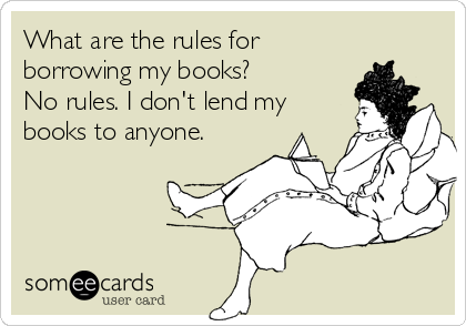 What are the rules for borrowing my books?  No rules. I don't lend my books to anyone.