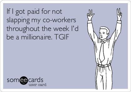 If I got paid for not slapping my co-workers throughout the week I'd be a millionaire. TGIF
