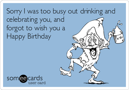 Sorry I was too busy out drinking and celebrating you, and forgot to wish you a Happy Birthday