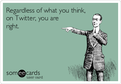 Regardless of what you think, on Twitter, you are right.
