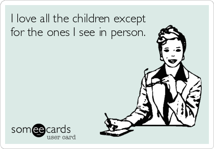 I love all the children except for the ones I see in person.