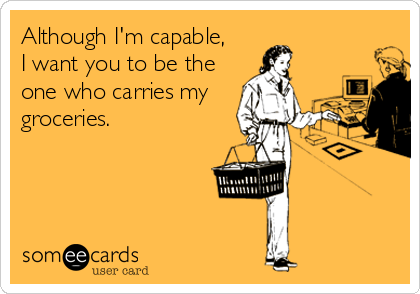Although I'm capable, I want you to be the one who carries my groceries.
