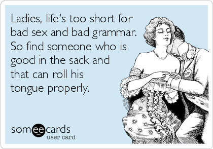 Ladies, life's too short for bad sex and bad grammar. So find someone who is good in the sack and that can roll his tongue properly.