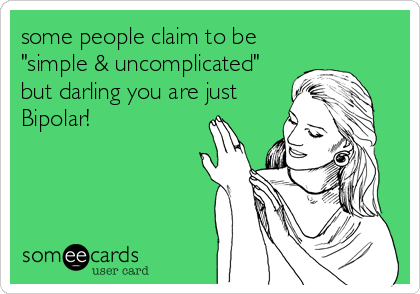 """some people claim to be """"simple & uncomplicated"""" but darling you are just Bipolar!"""