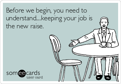 Before we begin, you need to understand....keeping your job is the new raise.