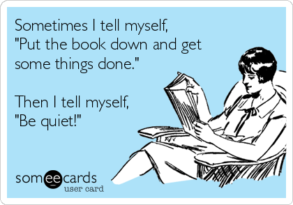 "Sometimes I tell myself, ""Put the book down and get some things done.""  Then I tell myself, ""Be quiet!"""