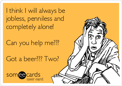 I think I will always be jobless, penniless and completely alone!  Can you help me???  Got a beer??? Two?