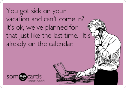 You got sick on your vacation and can't come in? It's ok, we've planned for that just like the last time.  It's already on the calendar.