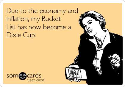 Due to the economy and inflation, my Bucket List has now become a Dixie Cup.