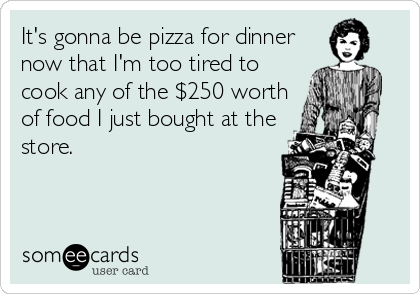It's gonna be pizza for dinner now that I'm too tired to cook any of the $250 worth of food I just bought at the store.