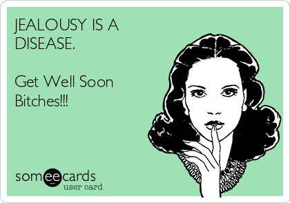 JEALOUSY IS A  DISEASE.  Get Well Soon  Bitches!!!