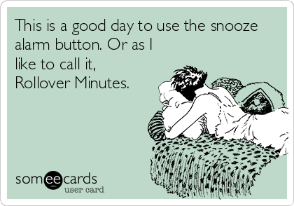 This is a good day to use the snooze alarm button. Or as I like to call it, Rollover Minutes.