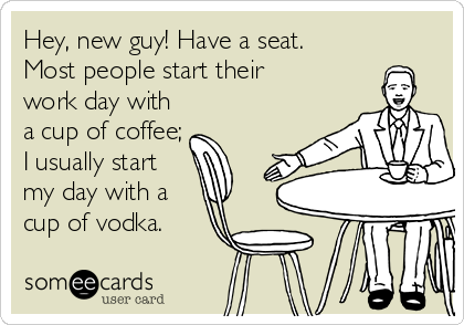 Hey, new guy! Have a seat.  Most people start their  work day with a cup of coffee; I usually start my day with a cup of vodka.