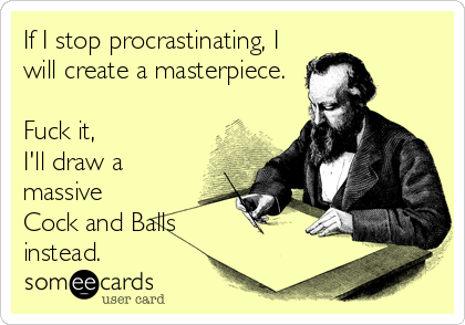 If I stop procrastinating, I will create a masterpiece.  Fuck it,  I'll draw a massive Cock and Balls instead.