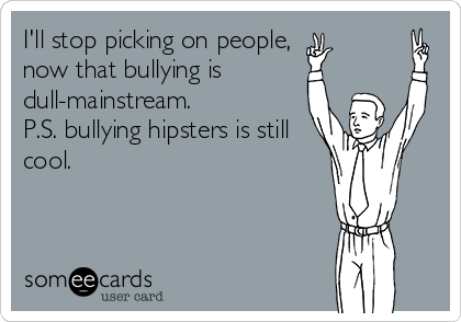 I'll stop picking on people, now that bullying is dull-mainstream. P.S. bullying hipsters is still cool.