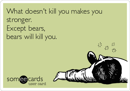 What doesn't kill you makes you stronger.   Except bears,  bears will kill you.