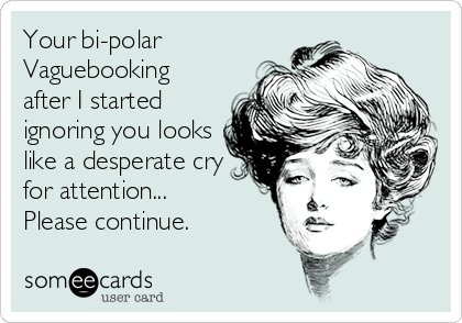 Your bi-polar Vaguebooking after I started ignoring you looks like a desperate cry for attention... Please continue.
