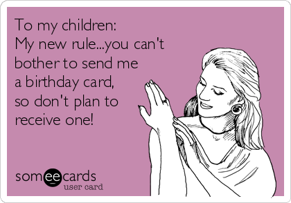 To my children: My new rule...you can't  bother to send me a birthday card, so don't plan to receive one!