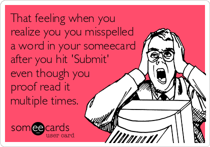 That feeling when you realize you you misspelled a word in your someecard after you hit 'Submit' even though you proof read it multiple times.