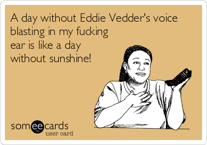 A day without Eddie Vedder's voice blasting in my fucking ear is like a day without sunshine!