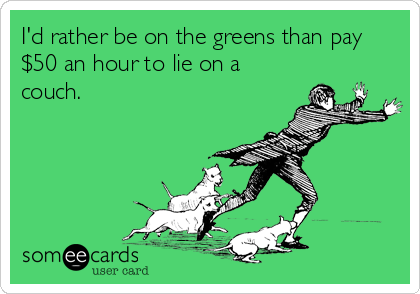I'd rather be on the greens than pay $50 an hour to lie on a couch.
