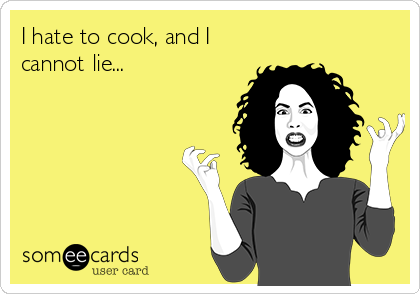 I hate to cook, and I cannot lie...