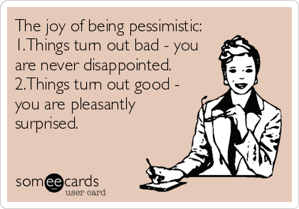 The joy of being pessimistic: 1.Things turn out bad - you are never disappointed. 2.Things turn out good - you are pleasantly surprised.