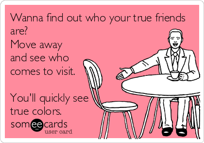 Wanna Find Out Who Your True Friends Are Move Away And See Who