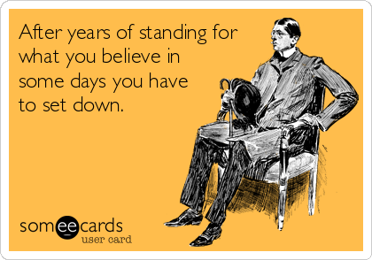 After years of standing for what you believe in some days you have to set down.