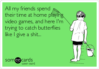 All my friends spend their time at home playing video games, and here I'm trying to catch butterflies like I give a shit...