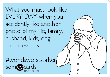 What you must look like EVERY DAY when you accidently like another photo of my life, family, husband, kids, dog, happiness, love.  #worldsworststalker
